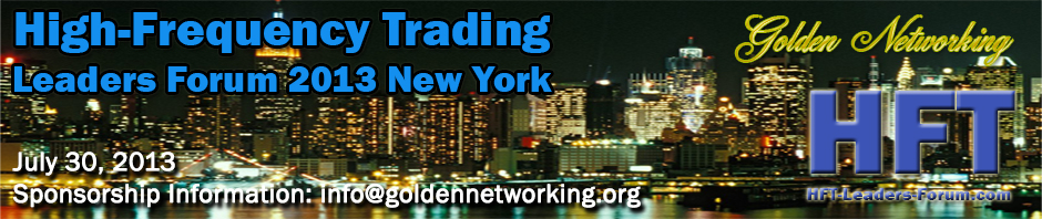High-Frequency Trading Leaders Forum 2013 New York, Strategic and Tactical Insights for Investors, Speed Traders, Brokers and Exchanges