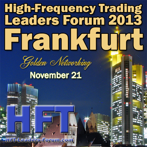 "High-Frequency Trading Leaders Forum 2013 Frankfurt, ""Strategic and Tactical Insights for Investors, Speed Traders, Brokers and Exchanges"""